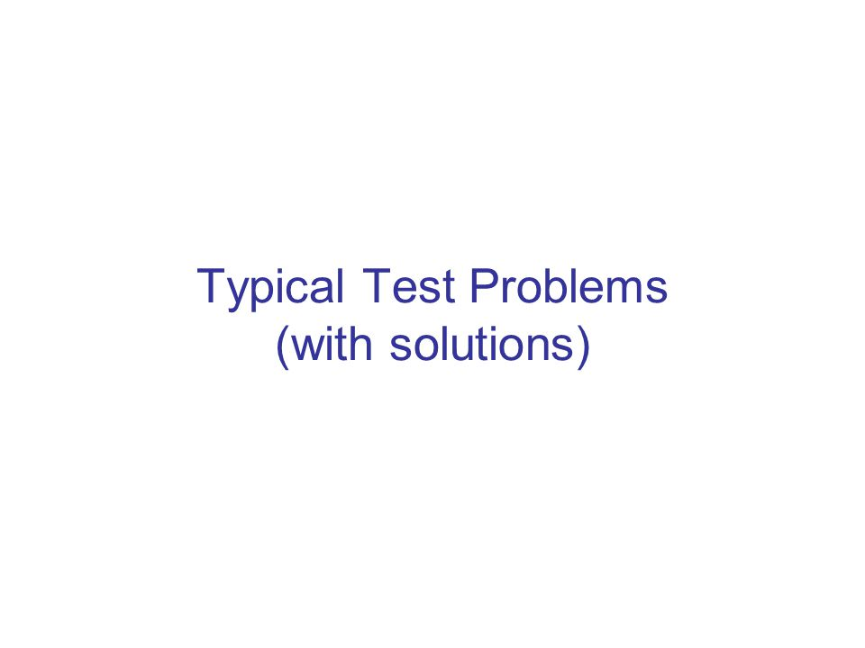 Typical Test Problems (with solutions)