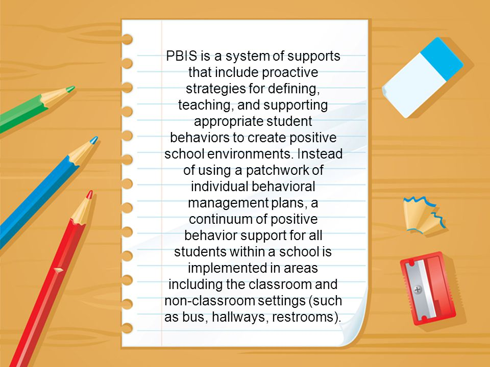 PBIS is a system of supports that include proactive strategies for defining, teaching, and supporting appropriate student behaviors to create positive school environments.