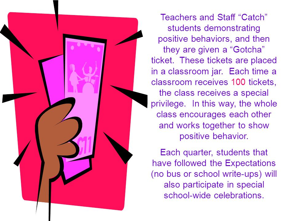 Teachers and Staff Catch students demonstrating positive behaviors, and then they are given a Gotcha ticket. These tickets are placed in a classroom jar. Each time a classroom receives 100 tickets, the class receives a special privilege. In this way, the whole class encourages each other and works together to show positive behavior.