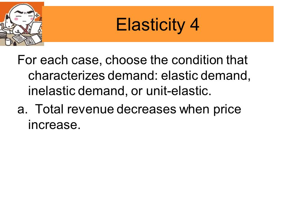 Elasticity 4 For each case, choose the condition that characterizes demand: elastic demand, inelastic demand, or unit-elastic.