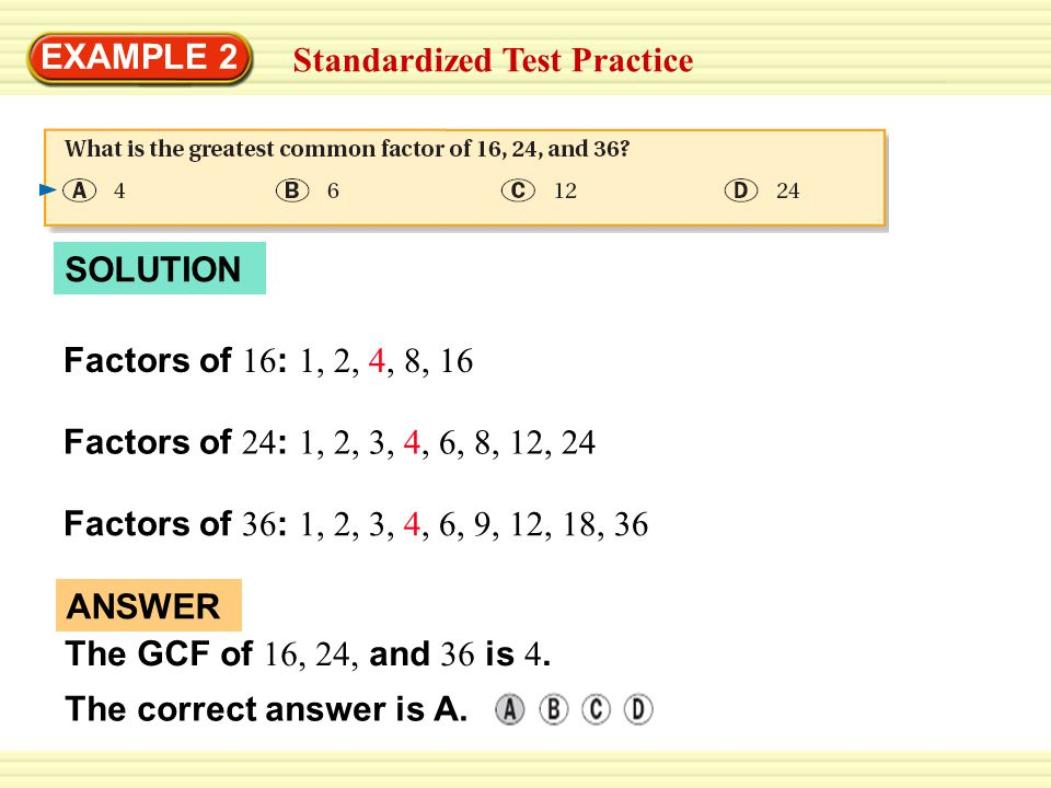 EXAMPLE 2 Standardized Test Practice. SOLUTION. Factors of 16: 1, 2, 4, 8, 16. Factors of 24: 1, 2, 3, 4, 6, 8, 12, 24.