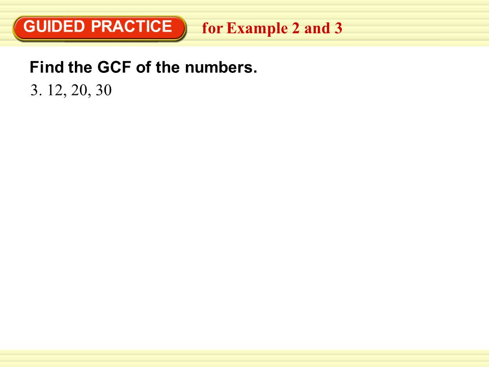 GUIDED PRACTICE for Example 2 and 3 Find the GCF of the numbers. 3. 12, 20, 30