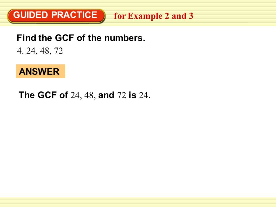 GUIDED PRACTICE for Example 2 and 3. Find the GCF of the numbers.