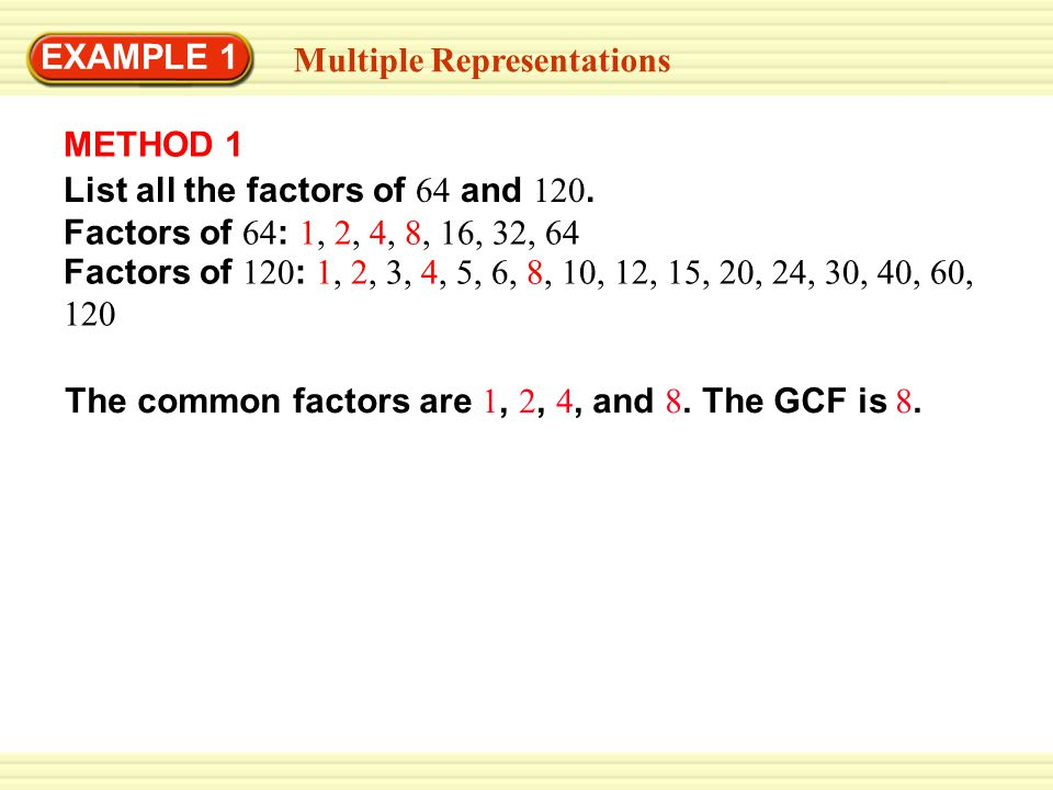 EXAMPLE 1 Multiple Representations. METHOD 1. List all the factors of 64 and 120. Factors of 64: 1, 2, 4, 8, 16, 32, 64.