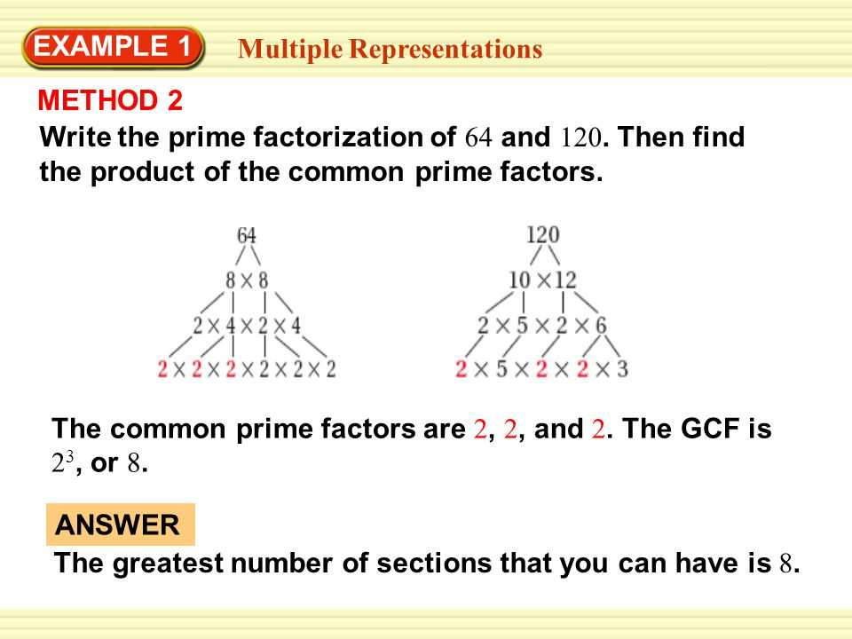 EXAMPLE 1 Multiple Representations. METHOD 2. Write the prime factorization of 64 and 120. Then find the product of the common prime factors.