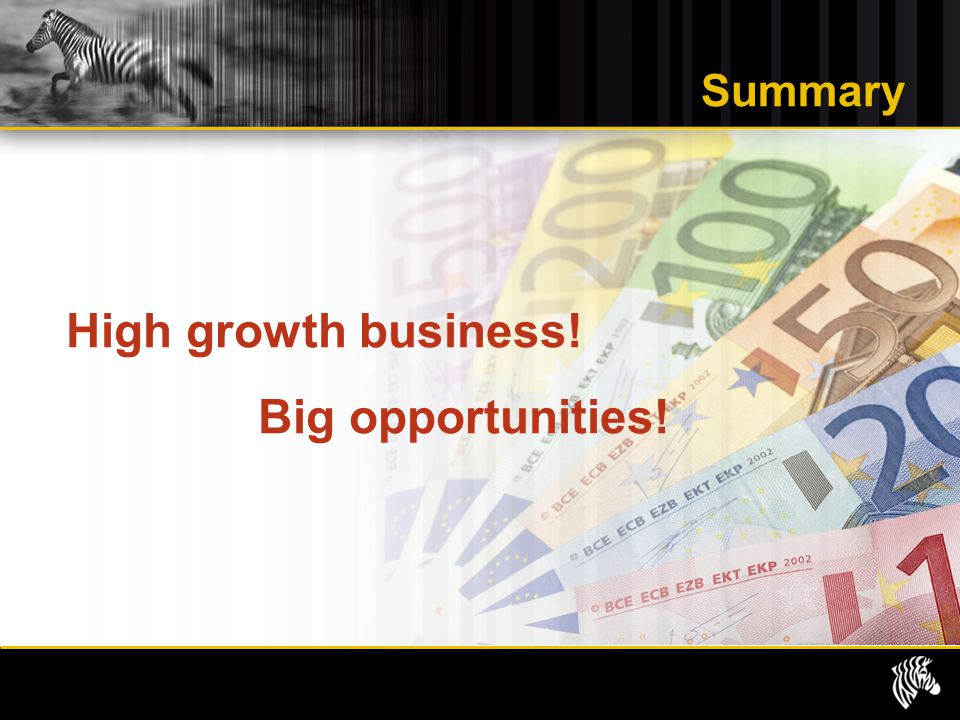 Summary High growth business! Big opportunities!