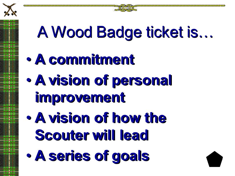 A Wood Badge ticket is… A commitment A vision of personal improvement