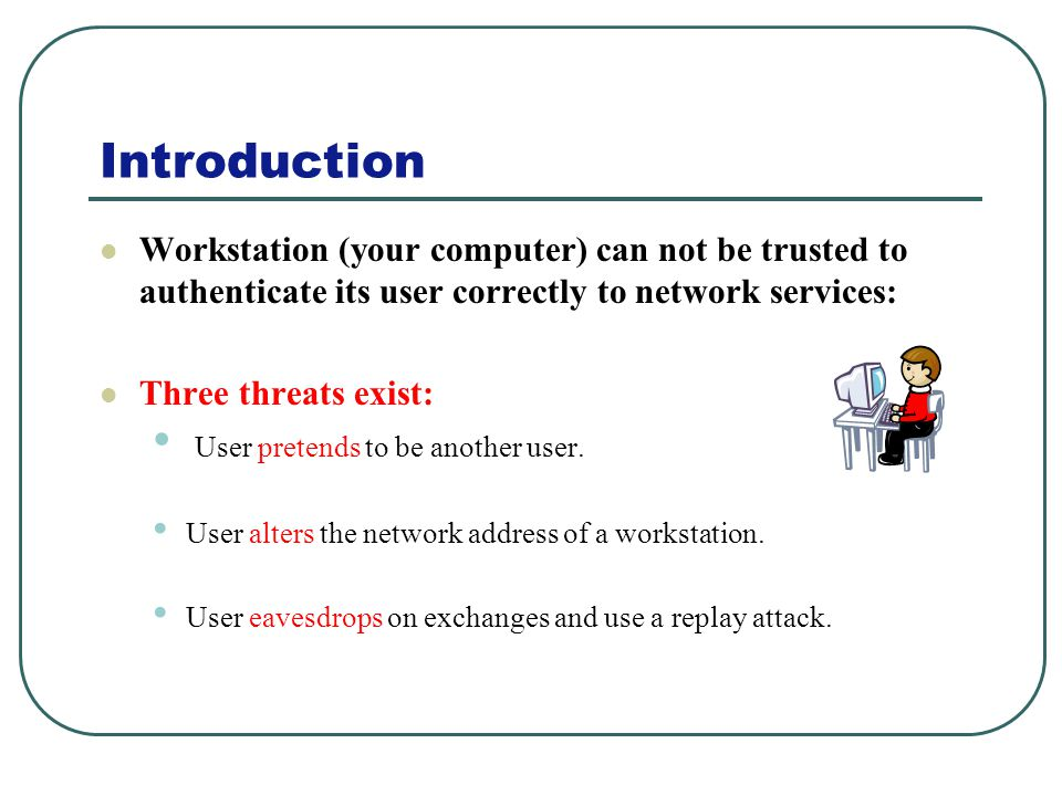 Introduction Workstation (your computer) can not be trusted to authenticate its user correctly to network services: