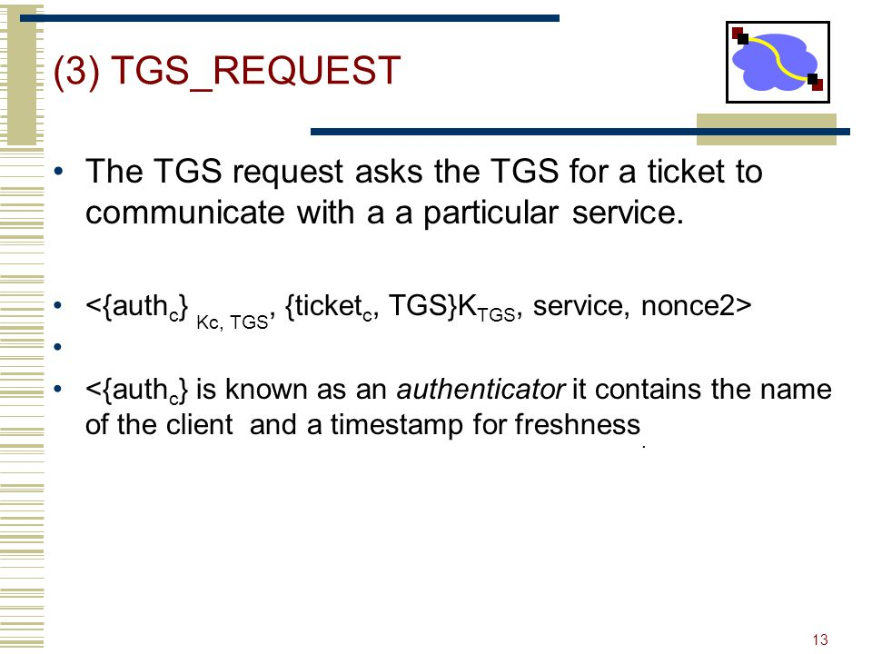 (3) TGS_REQUEST The TGS request asks the TGS for a ticket to communicate with a a particular service.