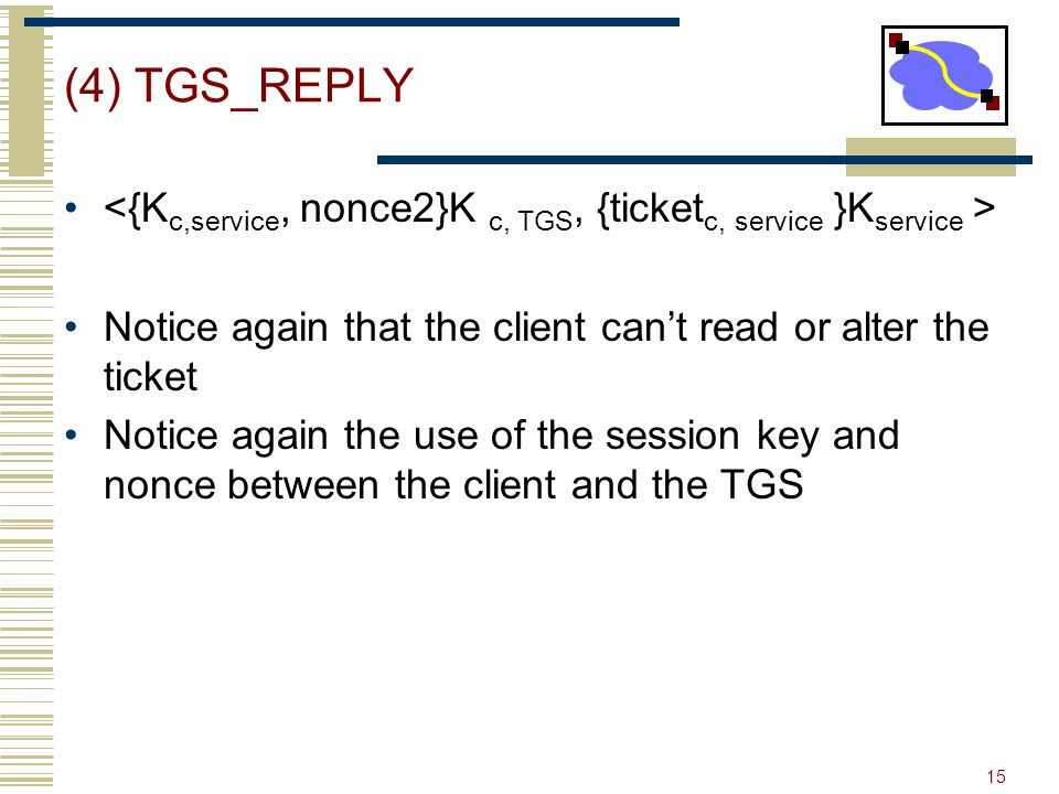 (4) TGS_REPLY <{Kc,service, nonce2}K c, TGS, {ticketc, service }Kservice > Notice again that the client can't read or alter the ticket.