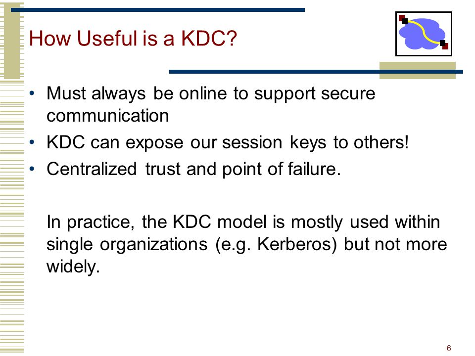 How Useful is a KDC Must always be online to support secure communication. KDC can expose our session keys to others!