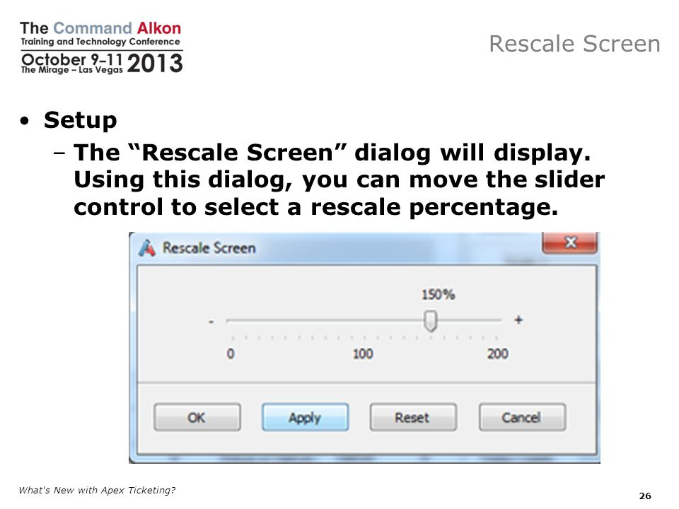 Rescale Screen Setup. The Rescale Screen dialog will display. Using this dialog, you can move the slider control to select a rescale percentage.