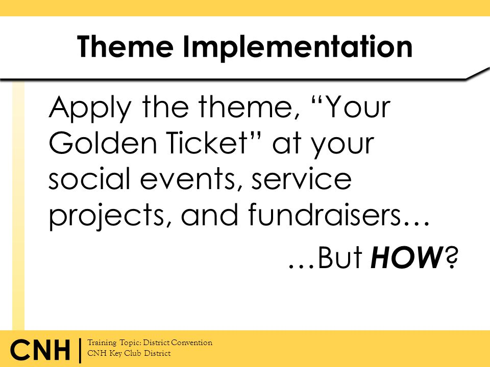 Theme Implementation Apply the theme, Your Golden Ticket at your social events, service projects, and fundraisers… …But HOW.