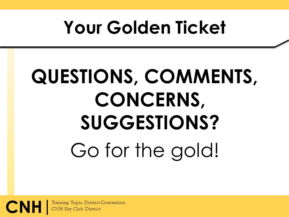 QUESTIONS, COMMENTS, CONCERNS, SUGGESTIONS Go for the gold!