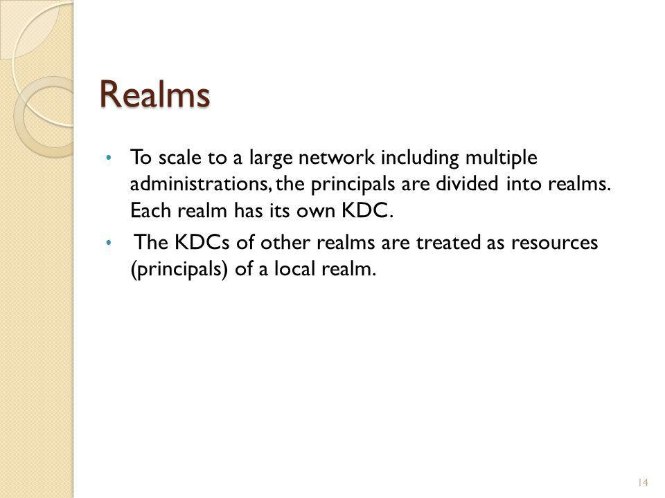 Realms To scale to a large network including multiple administrations, the principals are divided into realms. Each realm has its own KDC.
