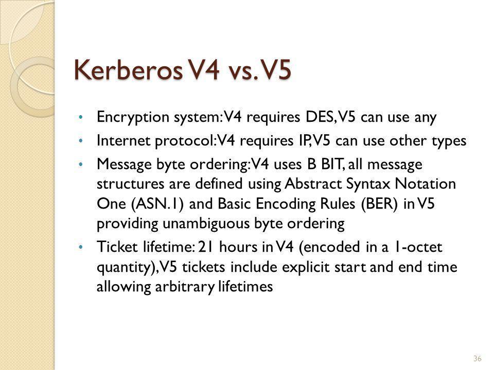 Kerberos V4 vs. V5 Encryption system: V4 requires DES, V5 can use any