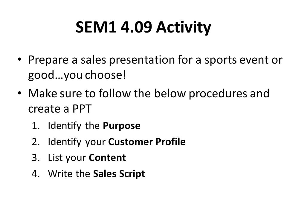 SEM1 4.09 Activity Prepare a sales presentation for a sports event or good…you choose! Make sure to follow the below procedures and create a PPT.