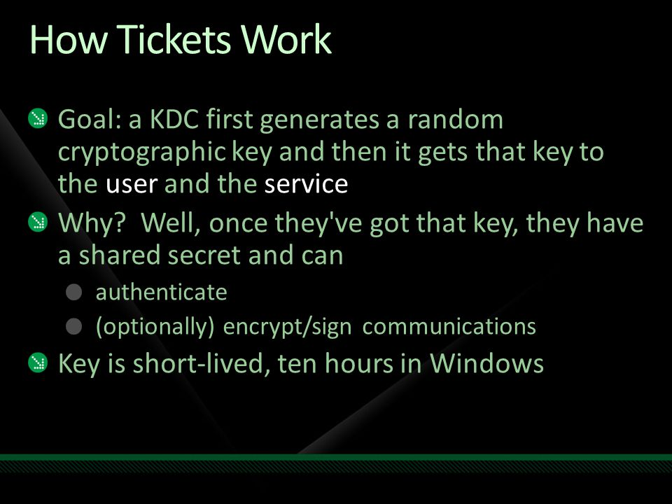 How Tickets Work Goal: a KDC first generates a random cryptographic key and then it gets that key to the user and the service.