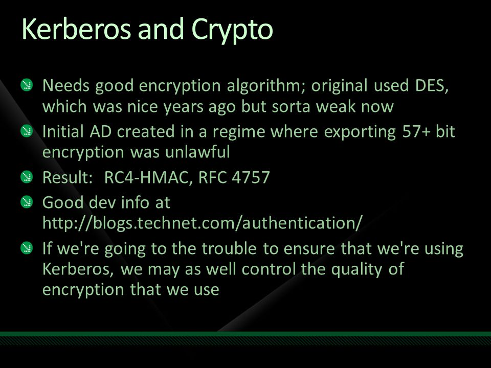 Kerberos and Crypto Needs good encryption algorithm; original used DES, which was nice years ago but sorta weak now.