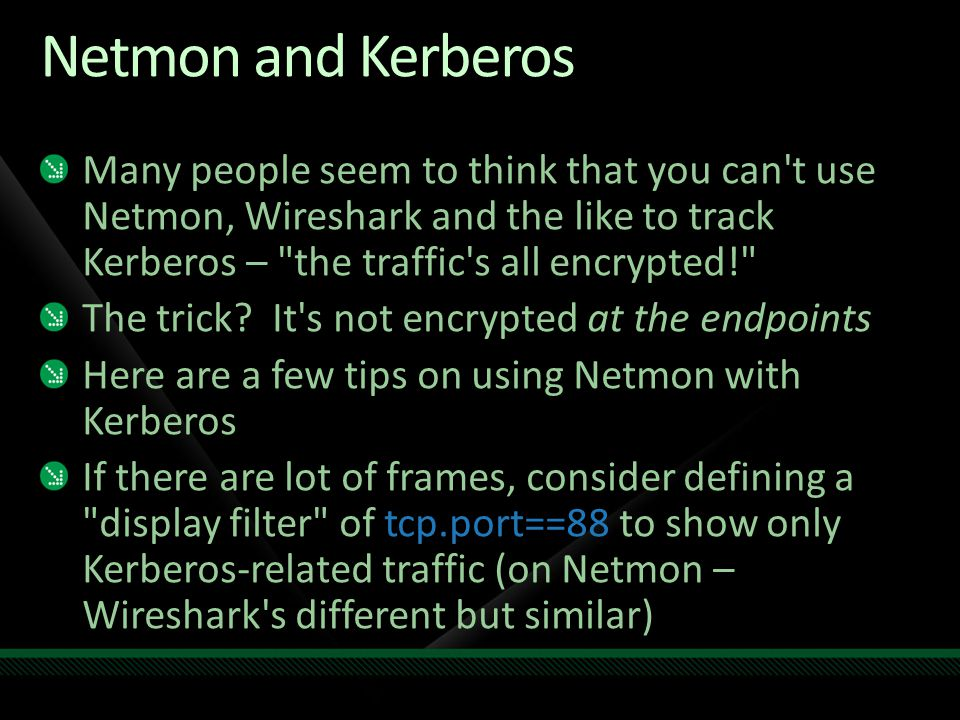 Netmon and Kerberos Many people seem to think that you can t use Netmon, Wireshark and the like to track Kerberos – the traffic s all encrypted!
