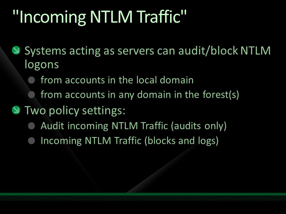 Incoming NTLM Traffic Systems acting as servers can audit/block NTLM logons. from accounts in the local domain.