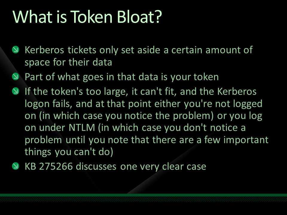What is Token Bloat Kerberos tickets only set aside a certain amount of space for their data. Part of what goes in that data is your token.