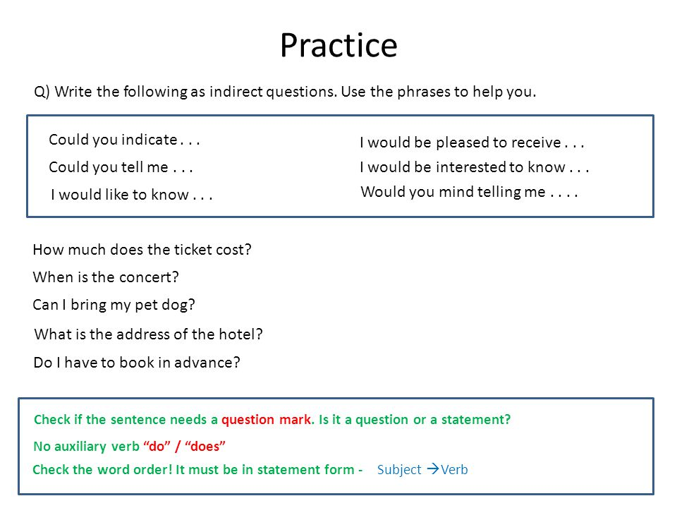Practice Q) Write the following as indirect questions. Use the phrases to help you. Could you indicate . . .
