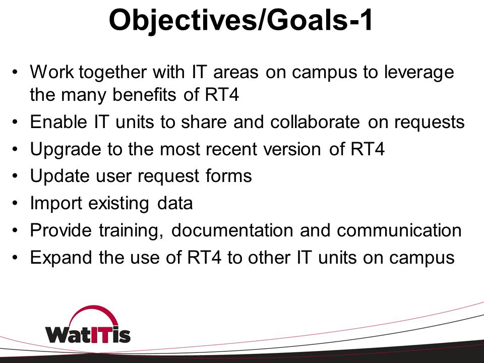 Objectives/Goals-1 Work together with IT areas on campus to leverage the many benefits of RT4. Enable IT units to share and collaborate on requests.