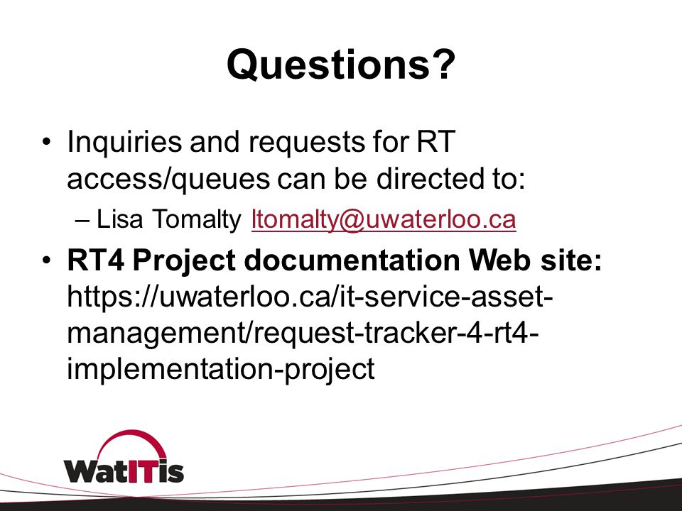 Questions Inquiries and requests for RT access/queues can be directed to: Lisa Tomalty ltomalty@uwaterloo.ca.