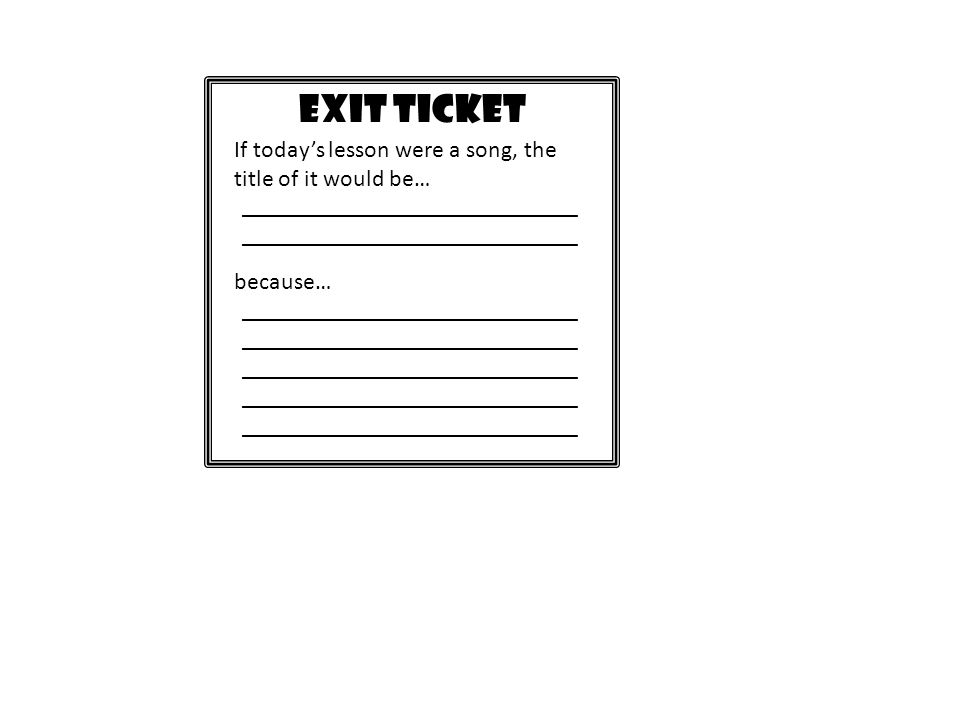 EXIT TICKET If today's lesson were a song, the title of it would be…