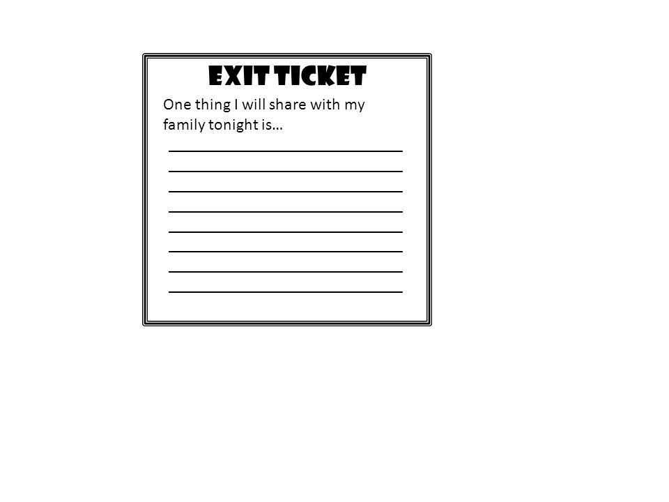 EXIT TICKET One thing I will share with my family tonight is…