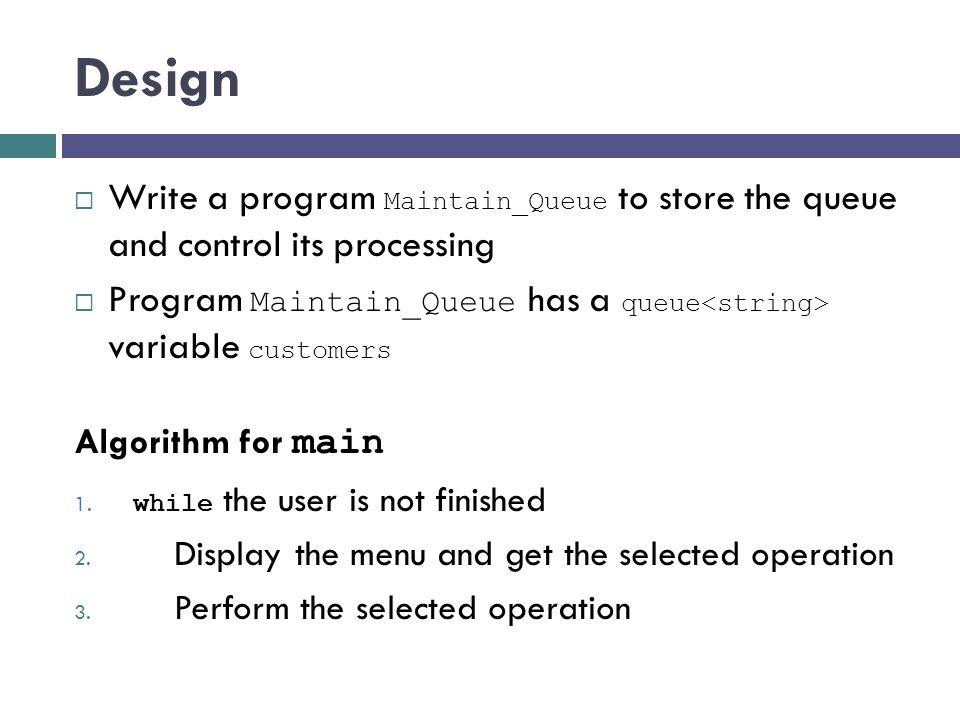 Design Write a program Maintain_Queue to store the queue and control its processing. Program Maintain_Queue has a queue<string> variable customers.