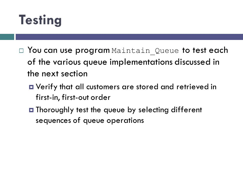 Testing You can use program Maintain_Queue to test each of the various queue implementations discussed in the next section.