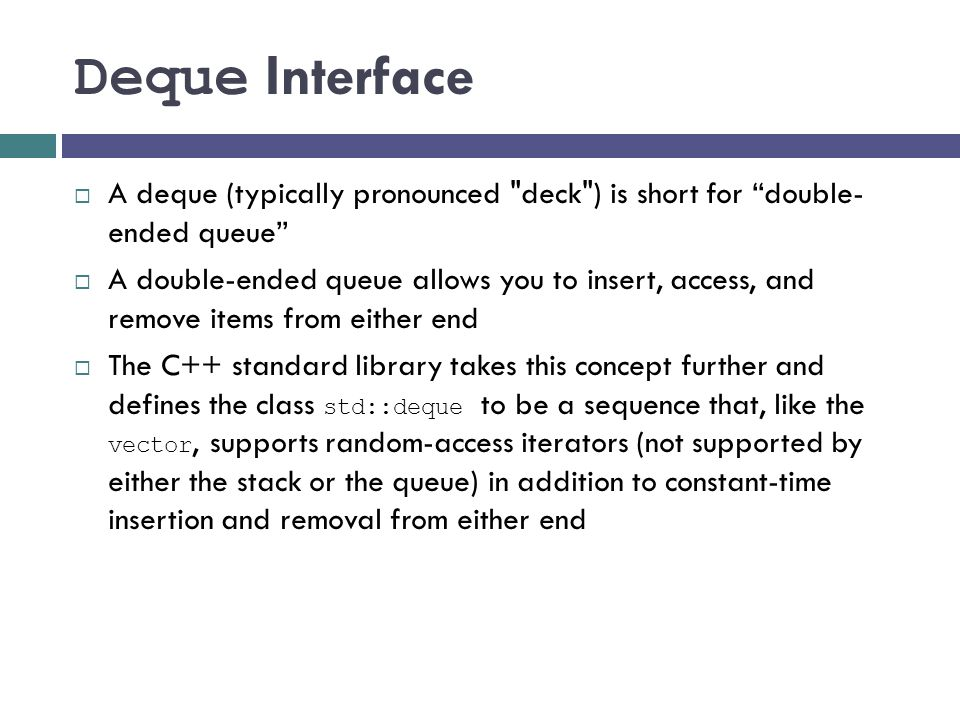 Deque Interface A deque (typically pronounced deck ) is short for double- ended queue