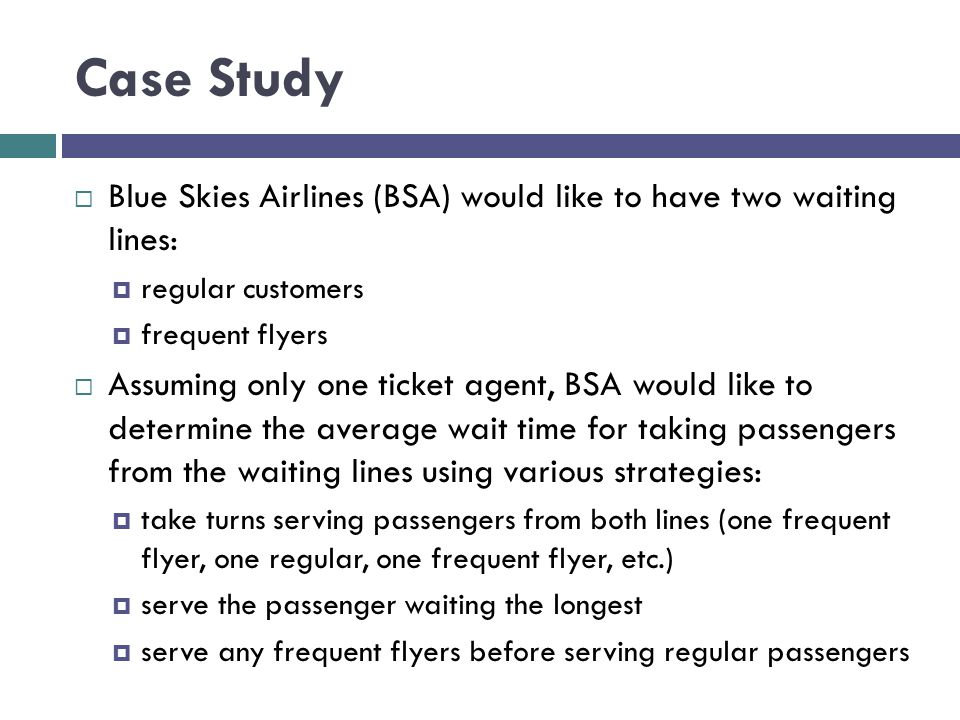 Case Study Blue Skies Airlines (BSA) would like to have two waiting lines: regular customers. frequent flyers.