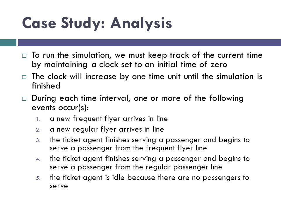 Case Study: Analysis To run the simulation, we must keep track of the current time by maintaining a clock set to an initial time of zero.