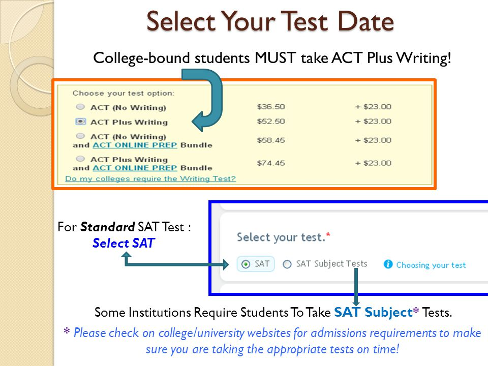 Select Your Test Date College-bound students MUST take ACT Plus Writing! For Standard SAT Test : Select SAT.