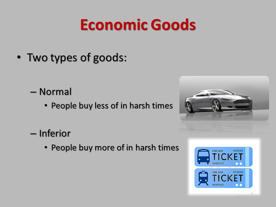 Economic Goods Two types of goods: Normal Inferior