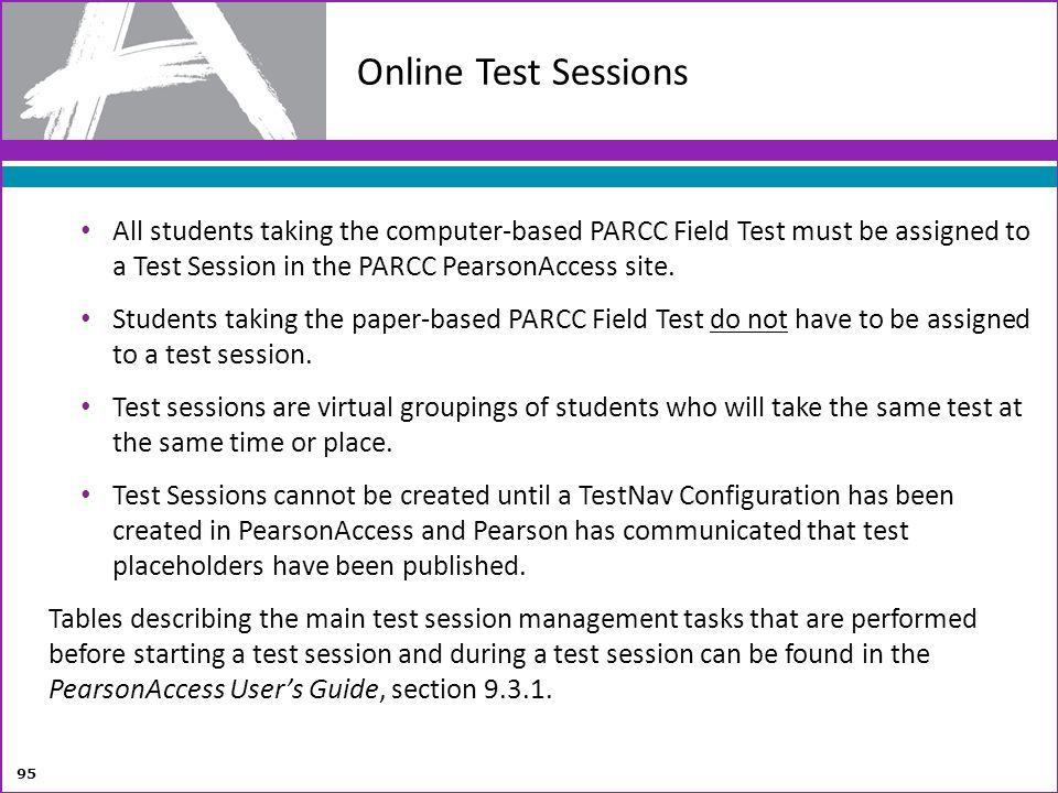 Online Test Sessions All students taking the computer-based PARCC Field Test must be assigned to a Test Session in the PARCC PearsonAccess site.
