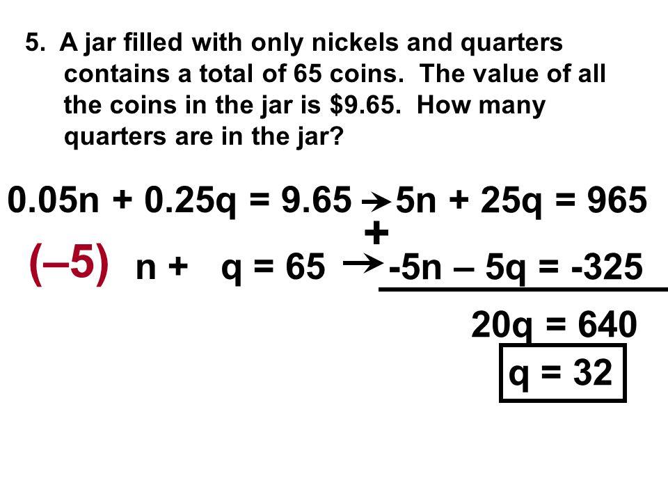 + (–5) 0.05n + 0.25q = 9.65 5n + 25q = 965 n + q = 65 -5n – 5q = -325