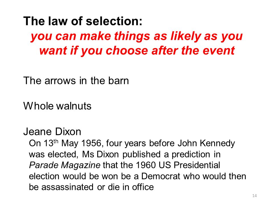The law of selection: you can make things as likely as you want if you choose after the event. The arrows in the barn.