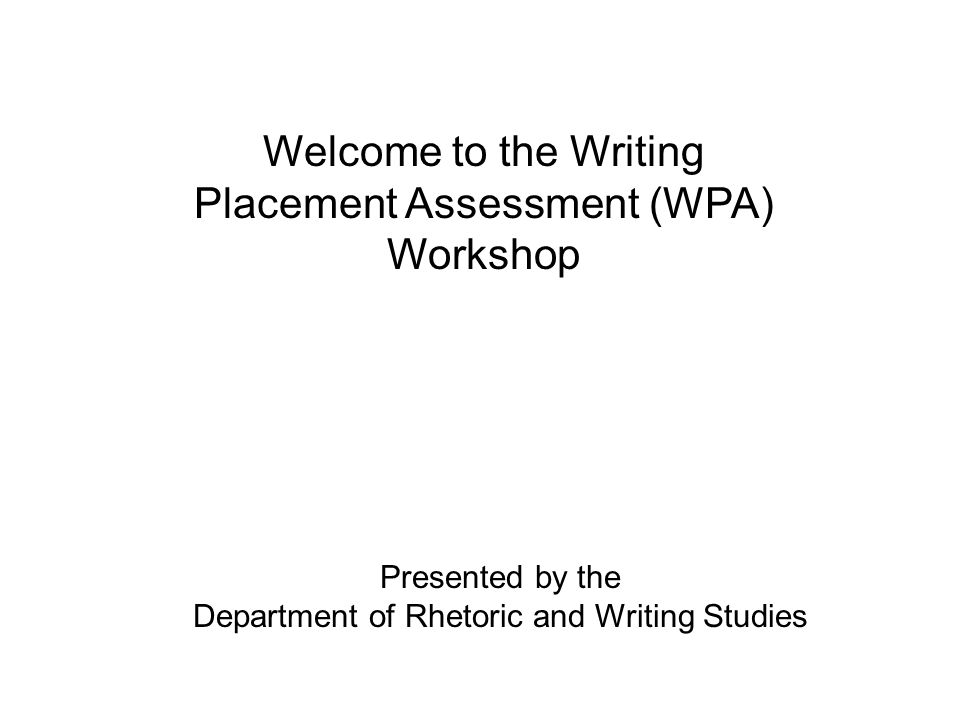 Welcome to the Writing Placement Assessment (WPA) Workshop