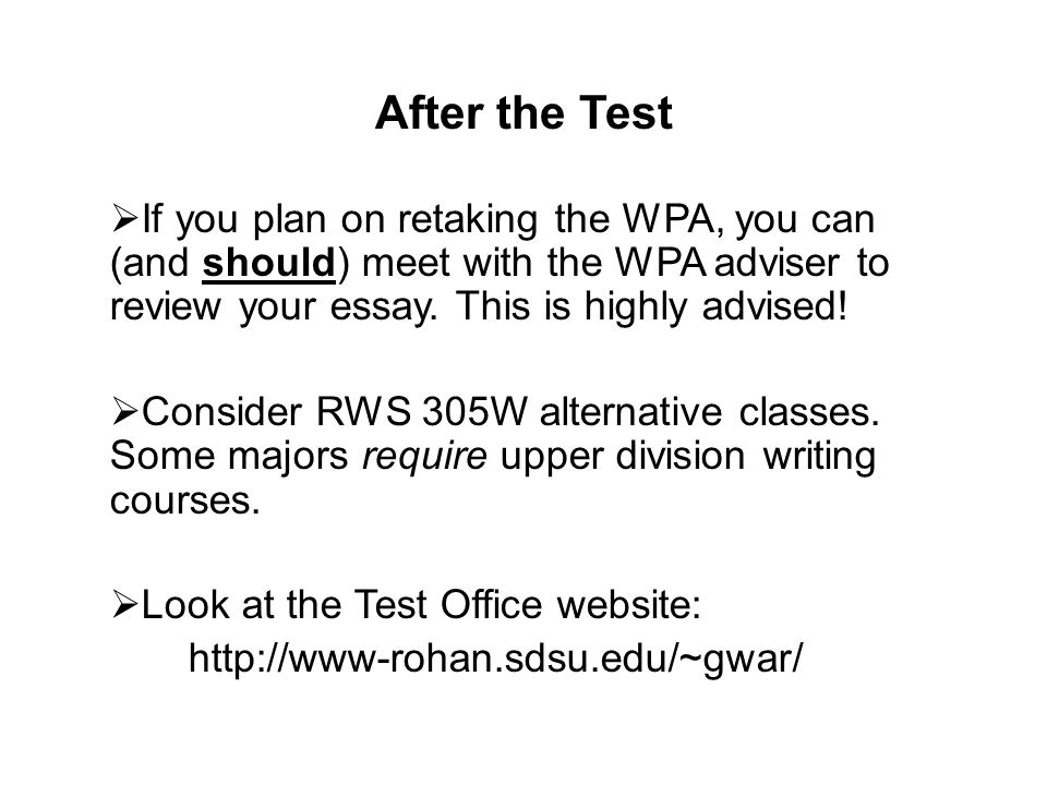 After the Test If you plan on retaking the WPA, you can (and should) meet with the WPA adviser to review your essay. This is highly advised!