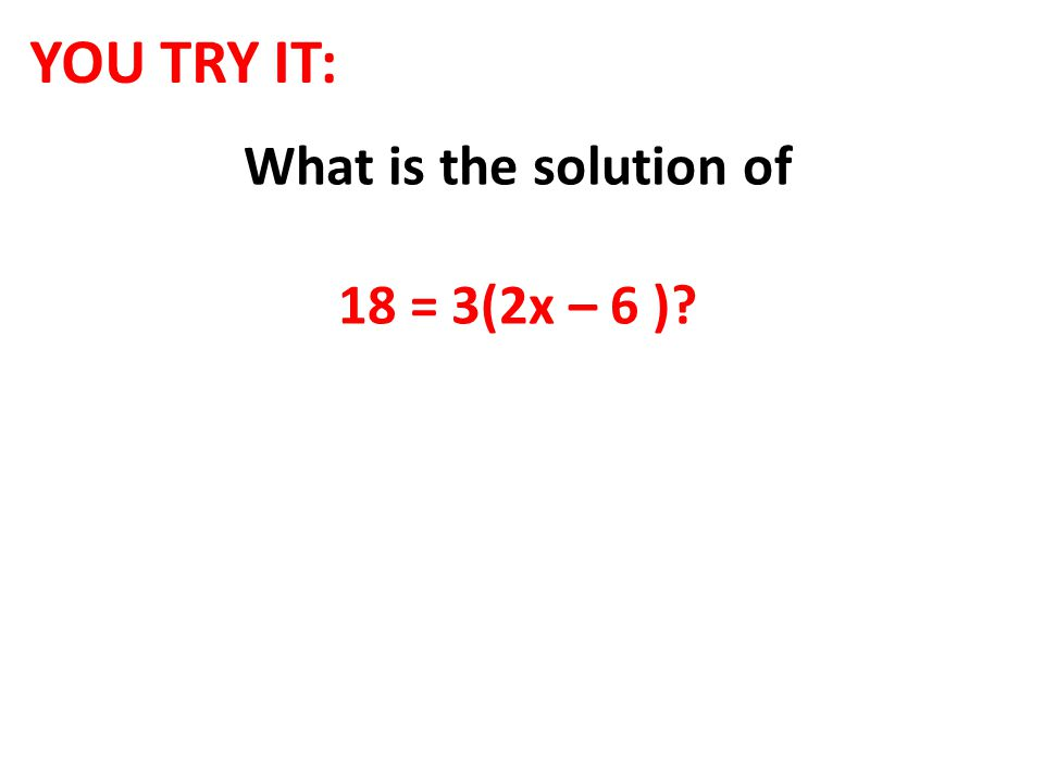 YOU TRY IT: What is the solution of 18 = 3(2x – 6 )