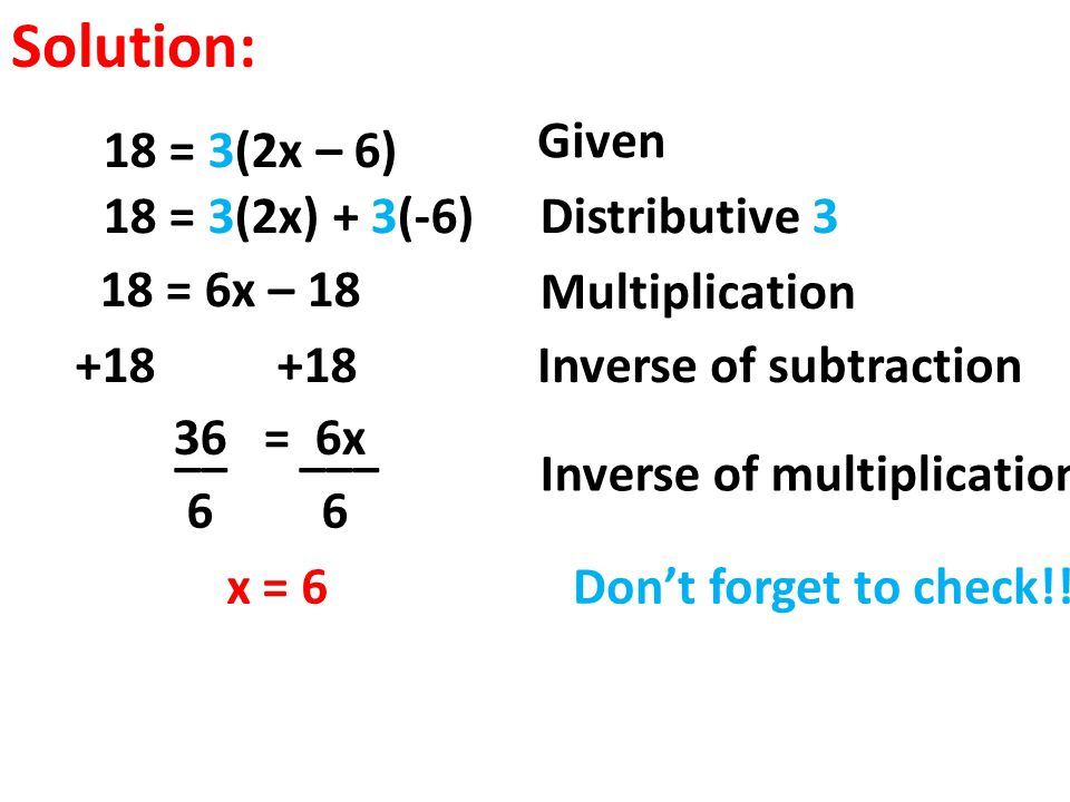 Solution: Given 18 = 3(2x – 6) 18 = 3(2x) + 3(-6) Distributive 3