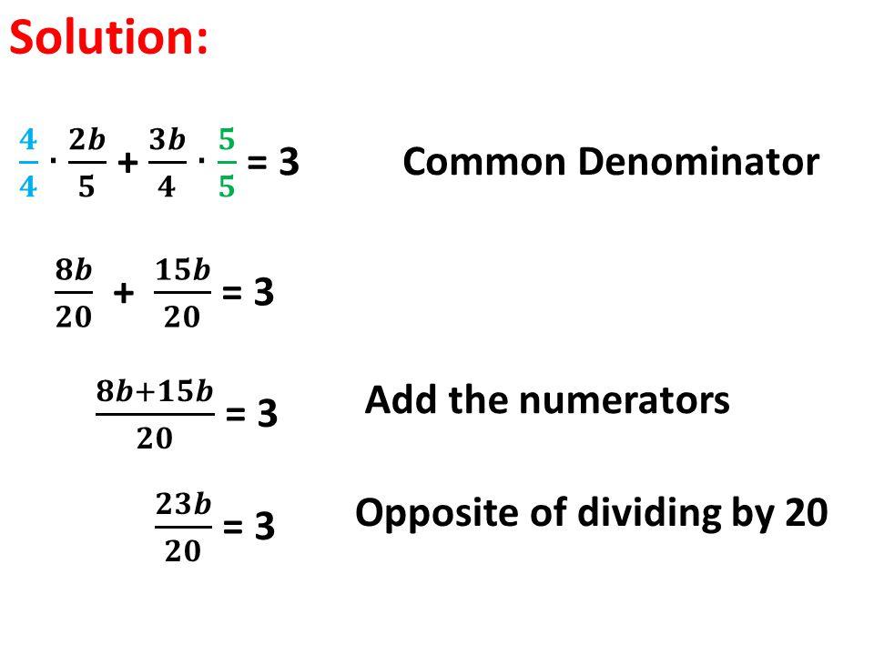 Solution: 𝟒 𝟒 ∙ 𝟐𝒃 𝟓 + 𝟑𝒃 𝟒 ∙ 𝟓 𝟓 = 3 Common Denominator