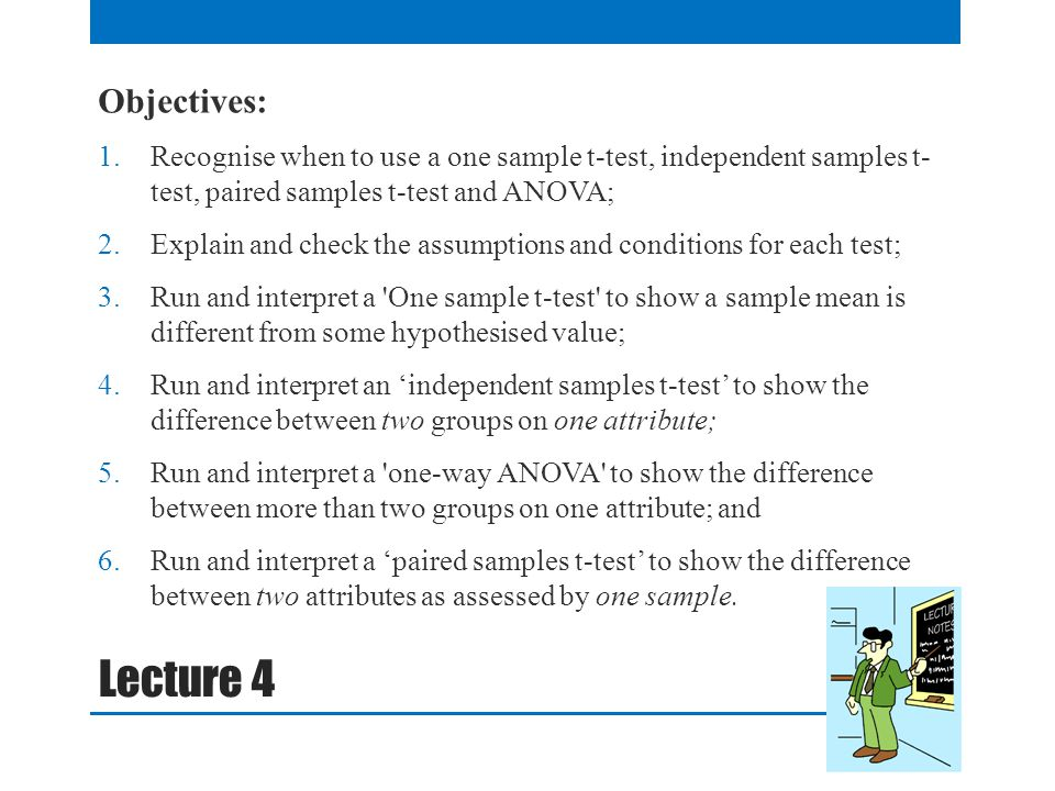 Objectives: Recognise when to use a one sample t-test, independent samples t- test, paired samples t-test and ANOVA;