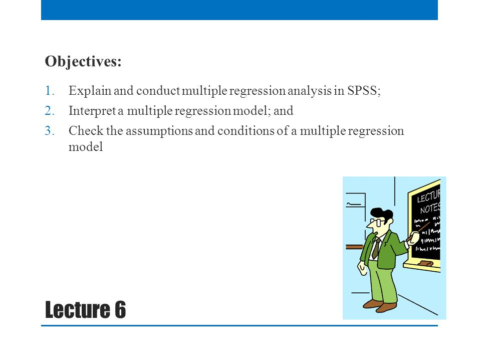 Objectives: Explain and conduct multiple regression analysis in SPSS; Interpret a multiple regression model; and.