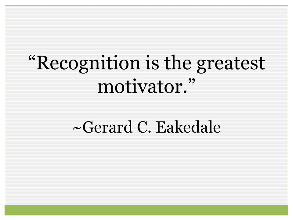 Recognition is the greatest motivator.