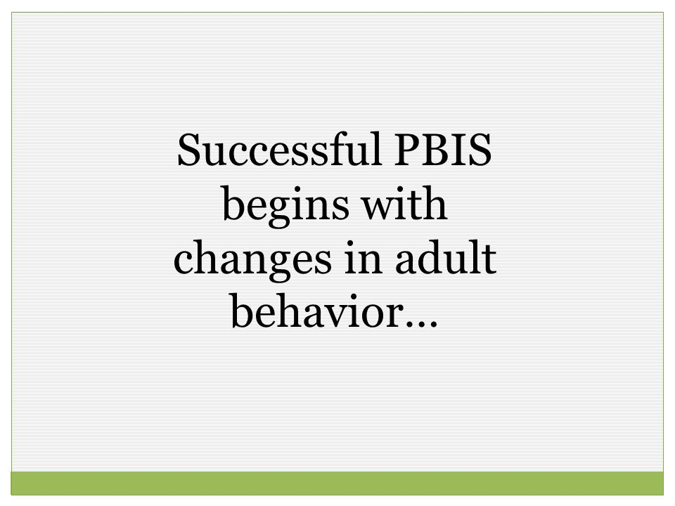 Successful PBIS begins with changes in adult behavior…